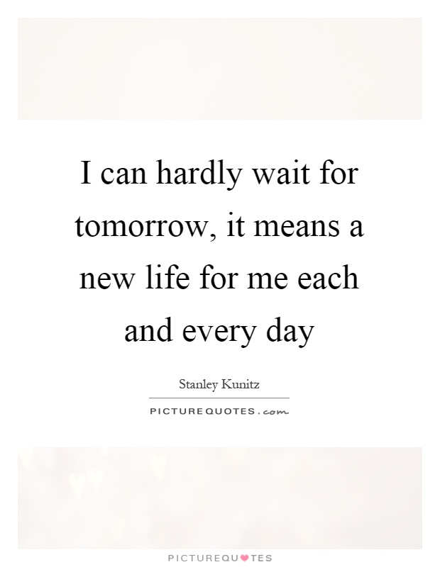 I can hardly wait for tomorrow, it means a new life for me each and every day Picture Quote #1