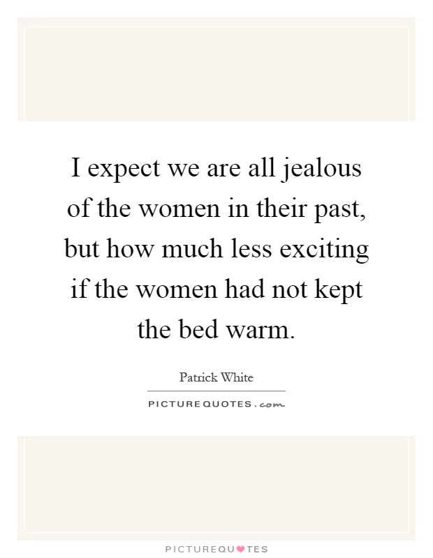 I expect we are all jealous of the women in their past, but how much less exciting if the women had not kept the bed warm Picture Quote #1
