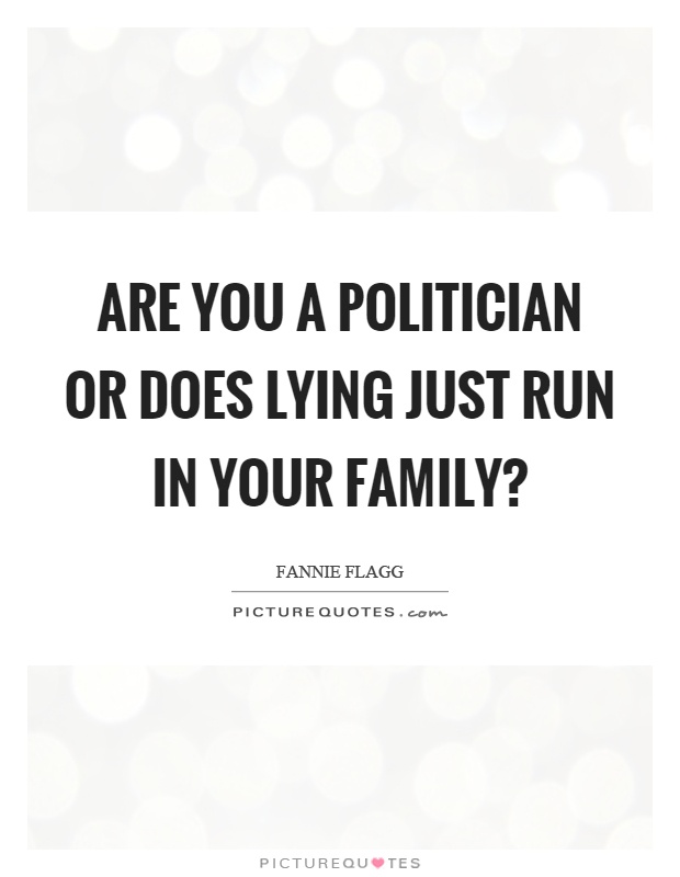 Are you a politician or does lying just run in your family? Picture Quote #1
