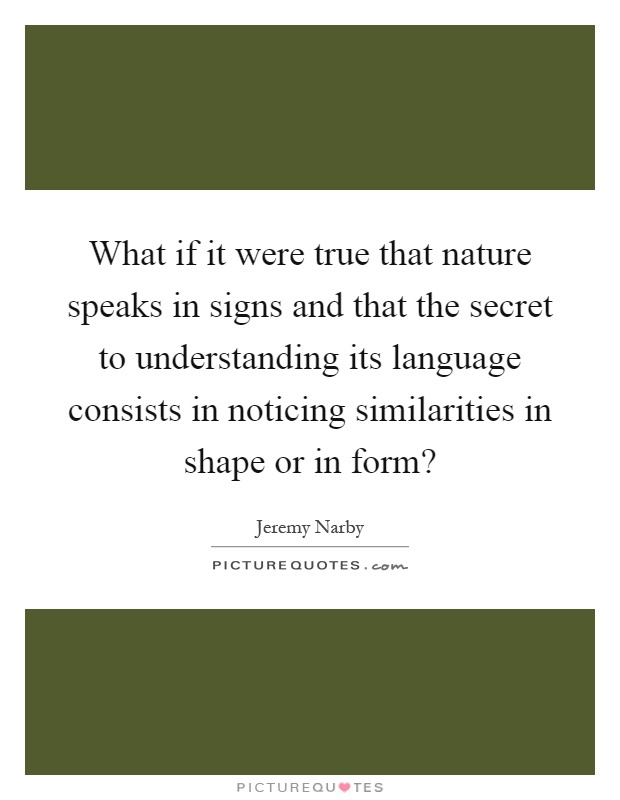 What if it were true that nature speaks in signs and that the secret to understanding its language consists in noticing similarities in shape or in form? Picture Quote #1