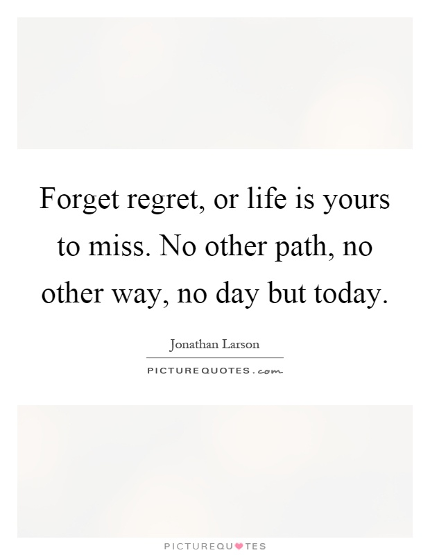 Forget regret, or life is yours to miss. No other path, no other way, no day but today Picture Quote #1