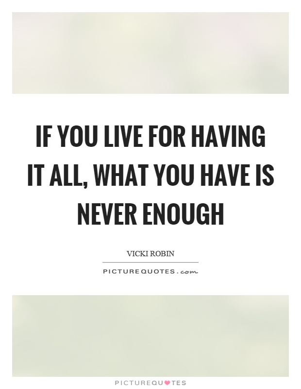 If you live for having it all, what you have is never enough Picture Quote #1