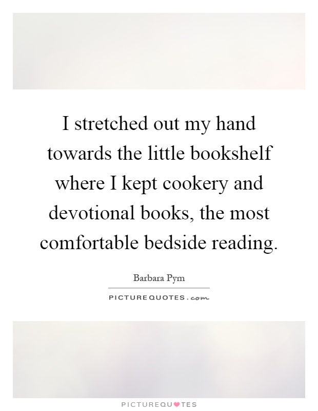 I stretched out my hand towards the little bookshelf where I kept cookery and devotional books, the most comfortable bedside reading Picture Quote #1