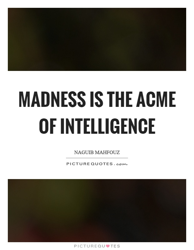 Madness is the acme of intelligence Picture Quote #1