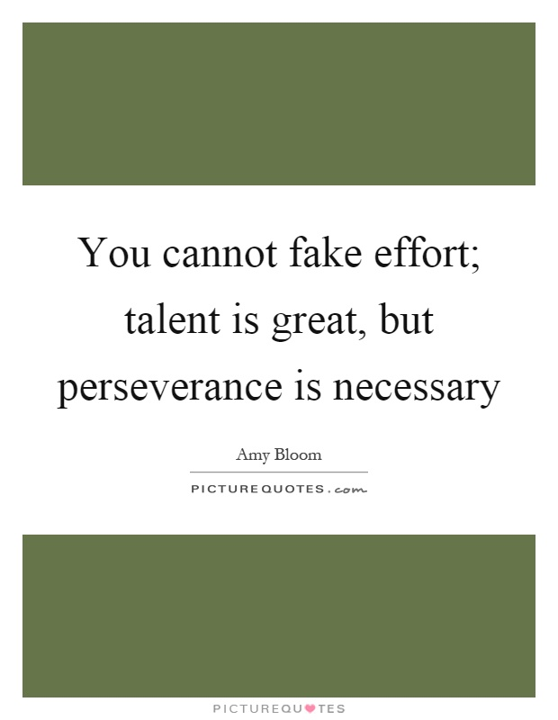 You cannot fake effort; talent is great, but perseverance is necessary Picture Quote #1