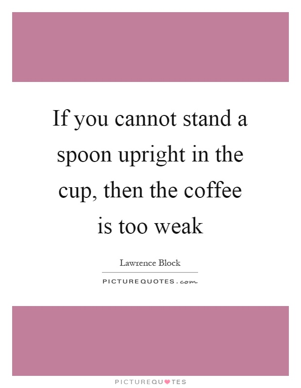 If you cannot stand a spoon upright in the cup, then the coffee is too weak Picture Quote #1
