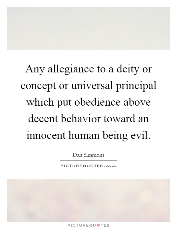 Any allegiance to a deity or concept or universal principal which put obedience above decent behavior toward an innocent human being evil Picture Quote #1