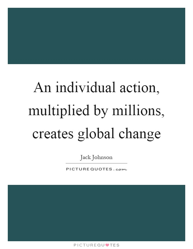 An individual action, multiplied by millions, creates global change Picture Quote #1