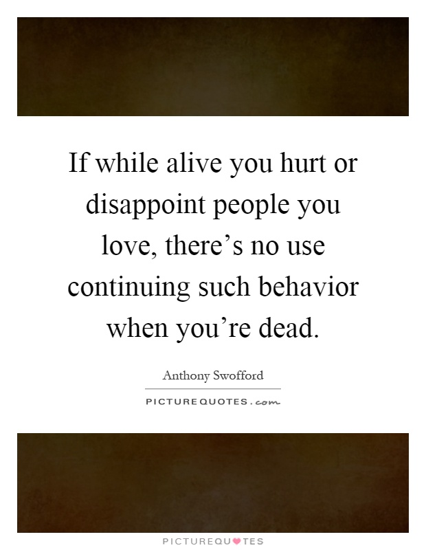 If while alive you hurt or disappoint people you love, there's no use continuing such behavior when you're dead Picture Quote #1