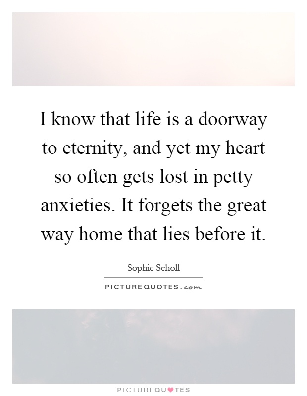 I know that life is a doorway to eternity, and yet my heart so often gets lost in petty anxieties. It forgets the great way home that lies before it Picture Quote #1
