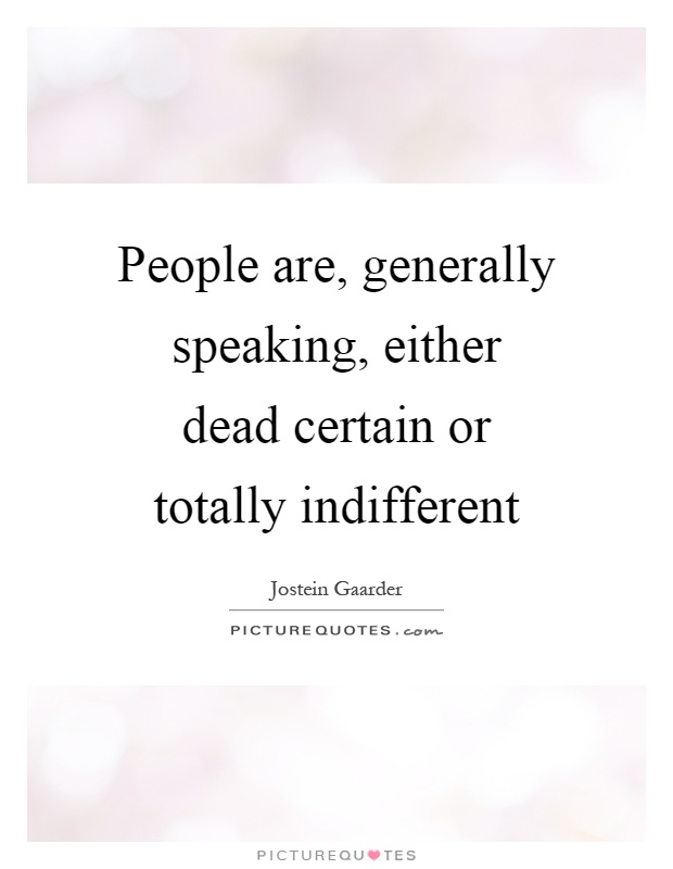 People are, generally speaking, either dead certain or totally indifferent Picture Quote #1