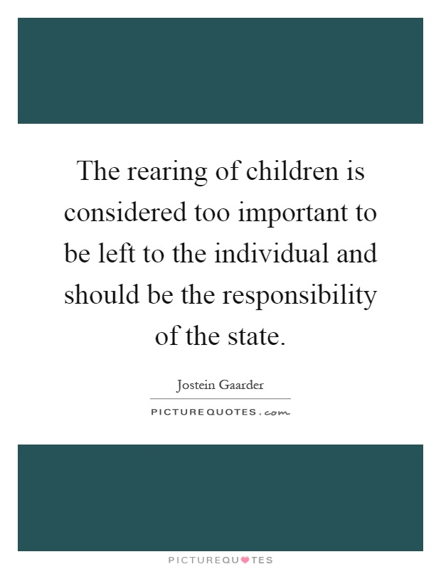 The rearing of children is considered too important to be left to the individual and should be the responsibility of the state Picture Quote #1