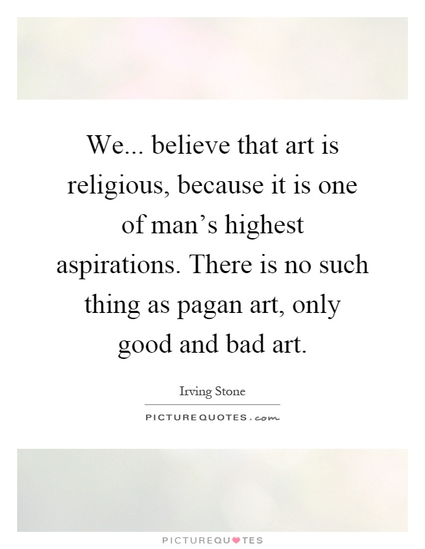 We... believe that art is religious, because it is one of man's highest aspirations. There is no such thing as pagan art, only good and bad art Picture Quote #1