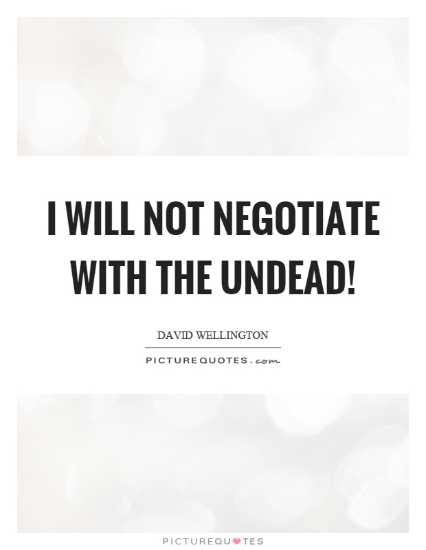 I will not negotiate with the undead! Picture Quote #1