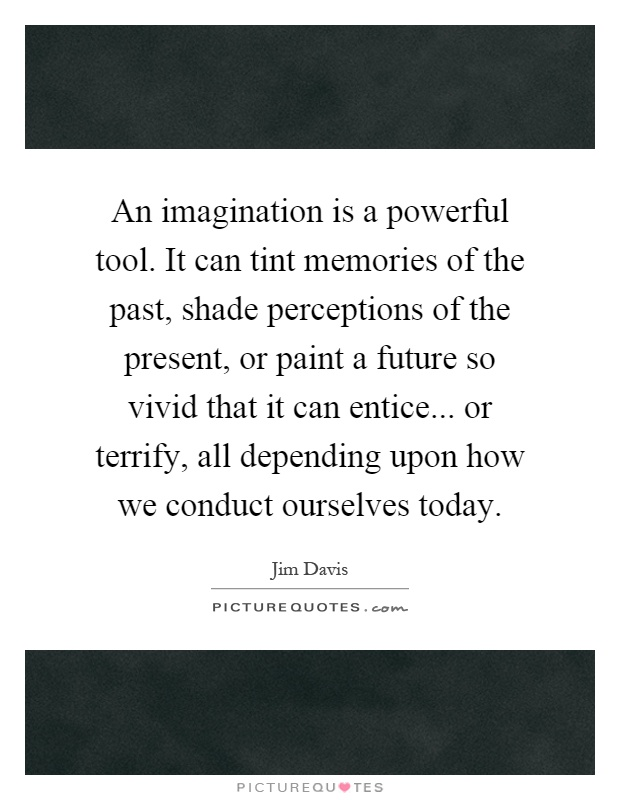 An imagination is a powerful tool. It can tint memories of the past, shade perceptions of the present, or paint a future so vivid that it can entice... or terrify, all depending upon how we conduct ourselves today Picture Quote #1