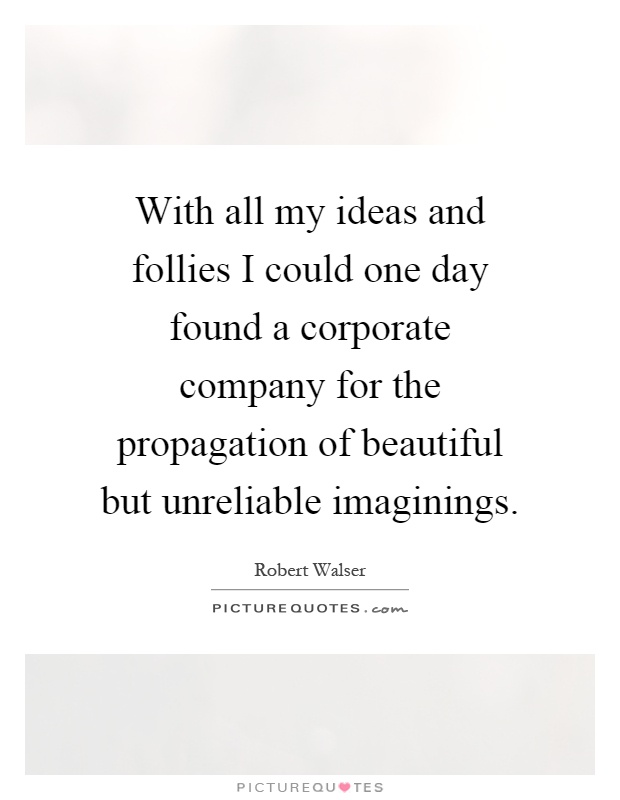 With all my ideas and follies I could one day found a corporate company for the propagation of beautiful but unreliable imaginings Picture Quote #1