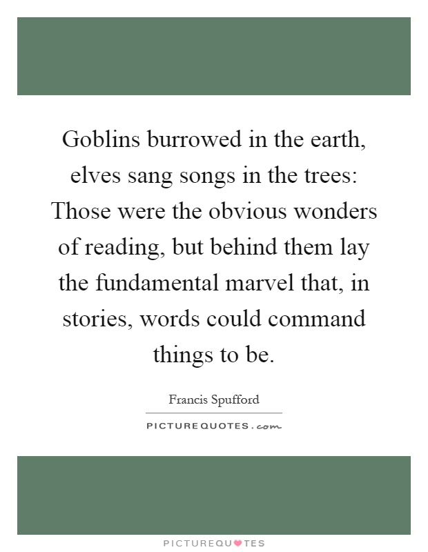Goblins burrowed in the earth, elves sang songs in the trees: Those were the obvious wonders of reading, but behind them lay the fundamental marvel that, in stories, words could command things to be Picture Quote #1