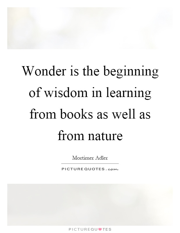 Wonder is the beginning of wisdom in learning from books as well as from nature Picture Quote #1