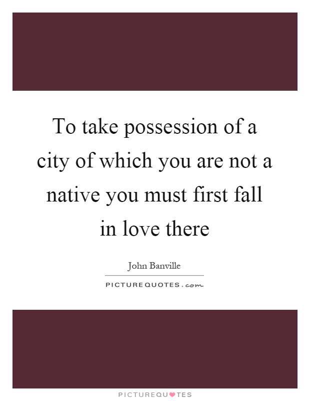 To take possession of a city of which you are not a native you must first fall in love there Picture Quote #1