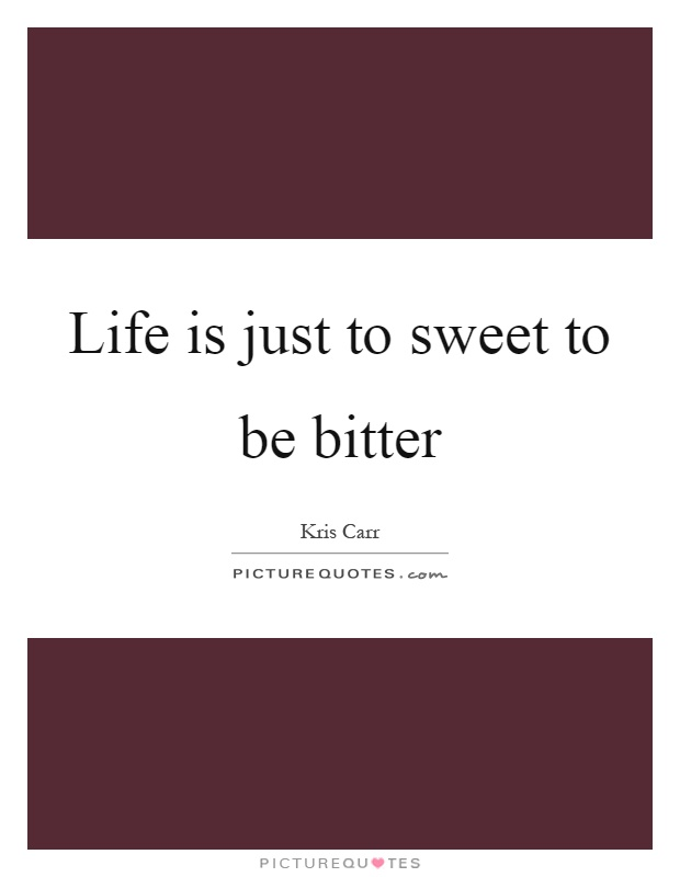 Life is just to sweet to be bitter Picture Quote #1