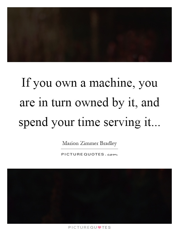 If you own a machine, you are in turn owned by it, and spend your time serving it Picture Quote #1