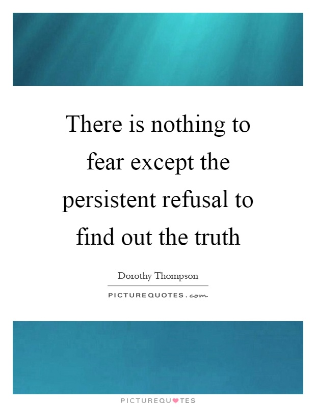 There is nothing to fear except the persistent refusal to find out the truth Picture Quote #1