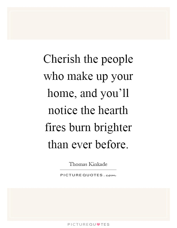 Quotes About People Who Notice: Cherish The People Who Make Up Your Home, And You'll