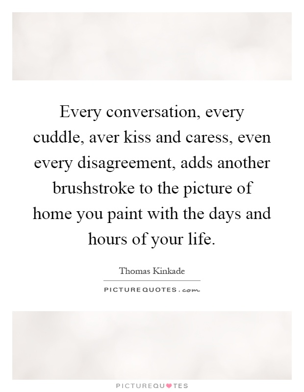 Every conversation, every cuddle, aver kiss and caress, even every disagreement, adds another brushstroke to the picture of home you paint with the days and hours of your life Picture Quote #1