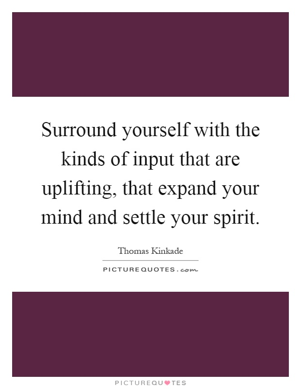 Surround yourself with the kinds of input that are uplifting, that expand your mind and settle your spirit Picture Quote #1
