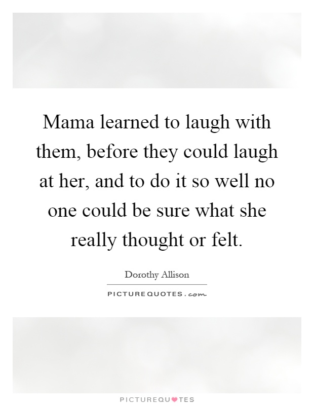 Mama learned to laugh with them, before they could laugh at her, and to do it so well no one could be sure what she really thought or felt Picture Quote #1
