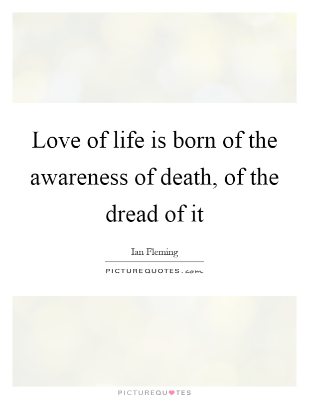 Love of life is born of the awareness of death, of the dread of it Picture Quote #1