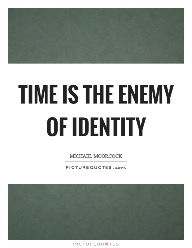 Time is the enemy of identity Picture Quote #1