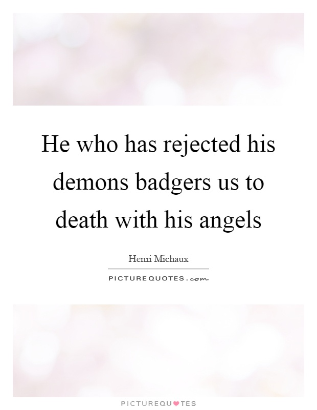 He who has rejected his demons badgers us to death with his angels Picture Quote #1