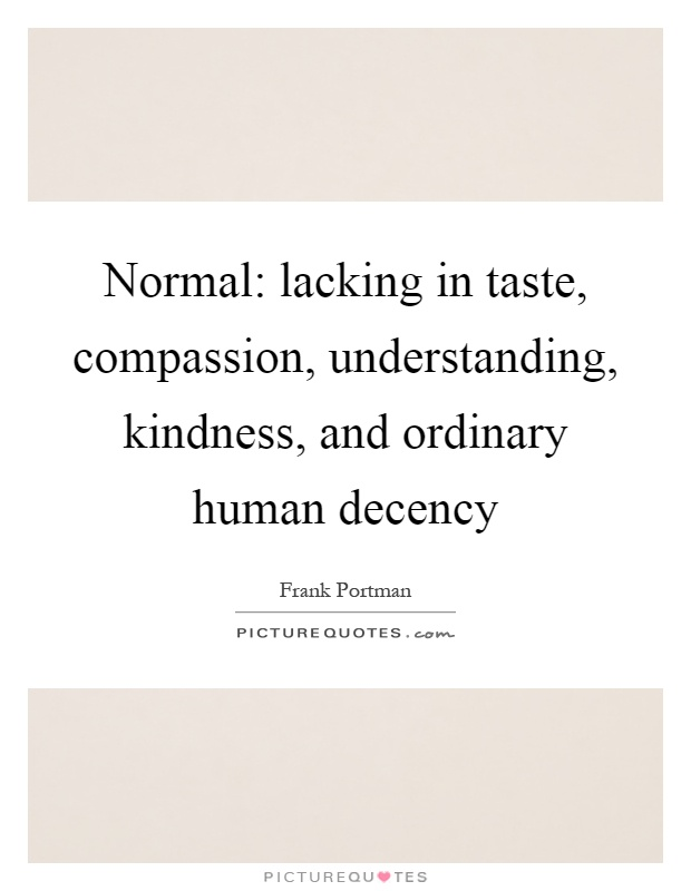 Normal: lacking in taste, compassion, understanding, kindness, and ordinary human decency Picture Quote #1