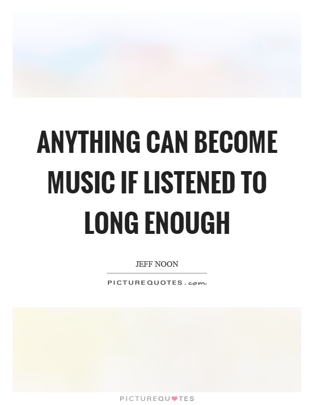 Anything can become music if listened to long enough Picture Quote #1