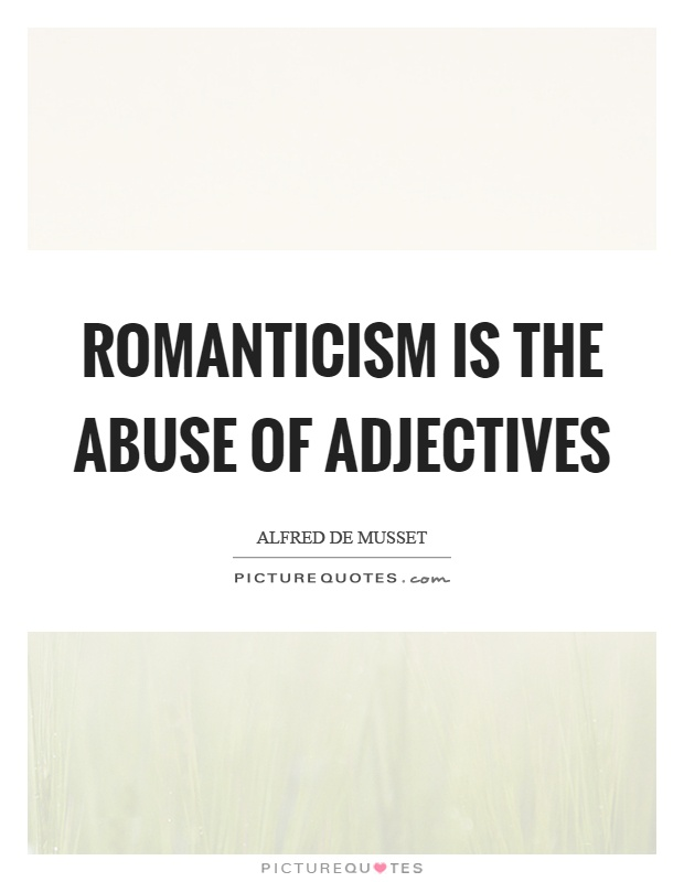 Romanticism is the abuse of adjectives Picture Quote #1
