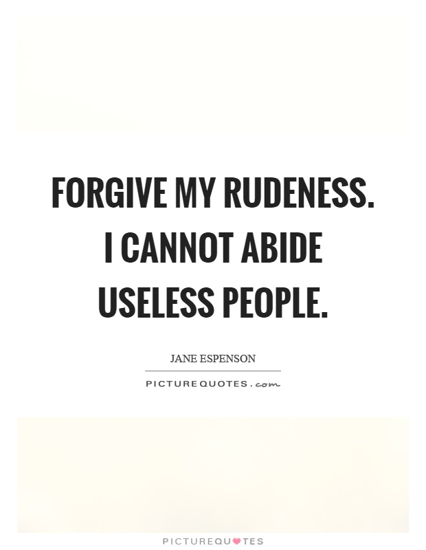 Forgive my rudeness. I cannot abide useless people Picture Quote #1