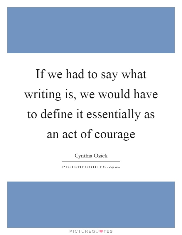 If we had to say what writing is, we would have to define it essentially as an act of courage Picture Quote #1