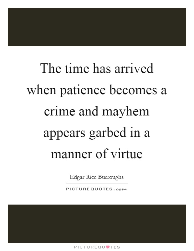 The time has arrived when patience becomes a crime and mayhem appears garbed in a manner of virtue Picture Quote #1