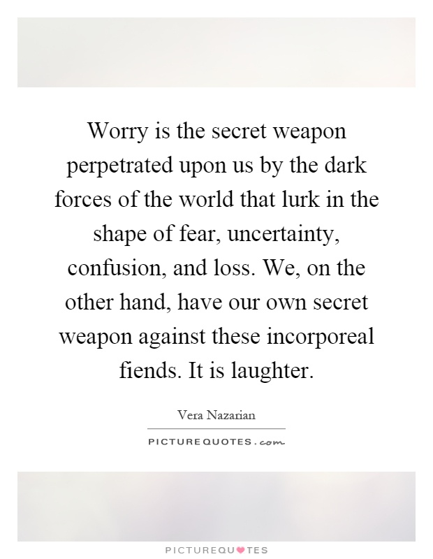 Worry is the secret weapon perpetrated upon us by the dark forces of the world that lurk in the shape of fear, uncertainty, confusion, and loss. We, on the other hand, have our own secret weapon against these incorporeal fiends. It is laughter Picture Quote #1