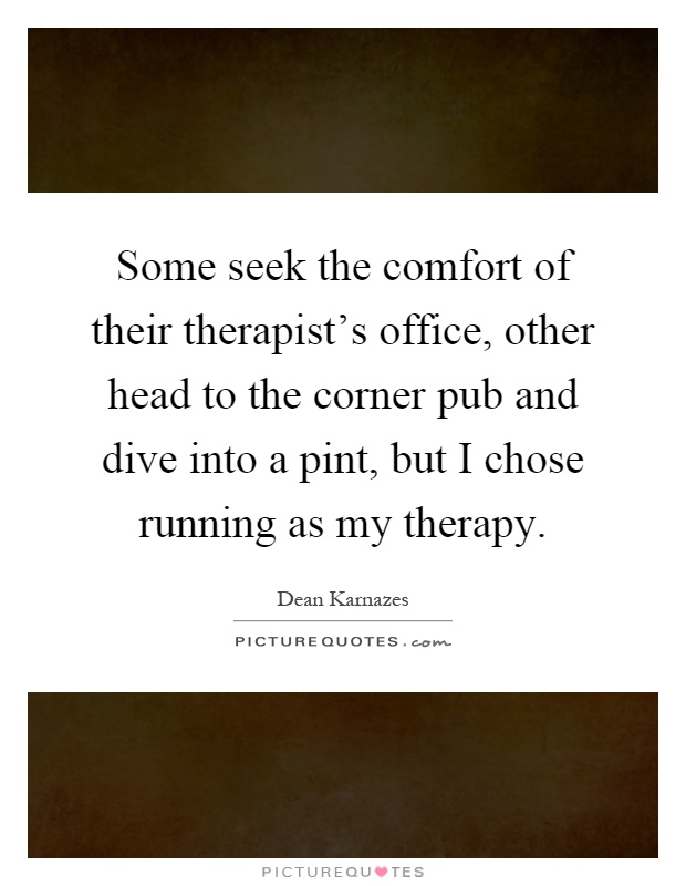 Some seek the comfort of their therapist's office, other head to the corner pub and dive into a pint, but I chose running as my therapy Picture Quote #1