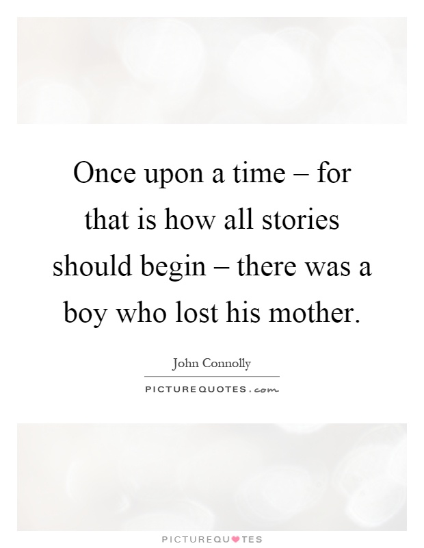 Once upon a time – for that is how all stories should begin – there was a boy who lost his mother Picture Quote #1