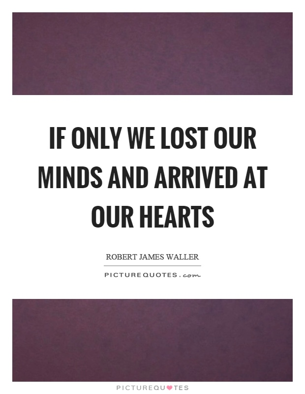 If only we lost our minds and arrived at our hearts Picture Quote #1