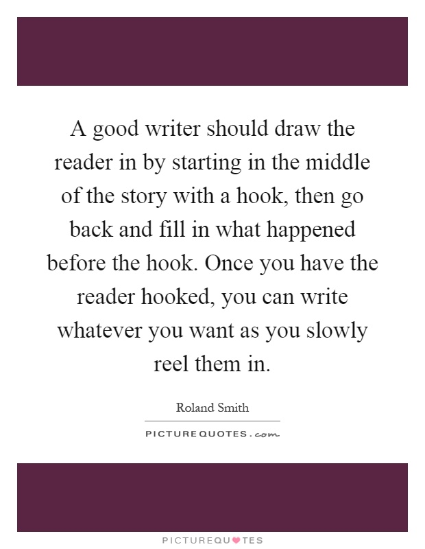 A good writer should draw the reader in by starting in the middle of the story with a hook, then go back and fill in what happened before the hook. Once you have the reader hooked, you can write whatever you want as you slowly reel them in Picture Quote #1
