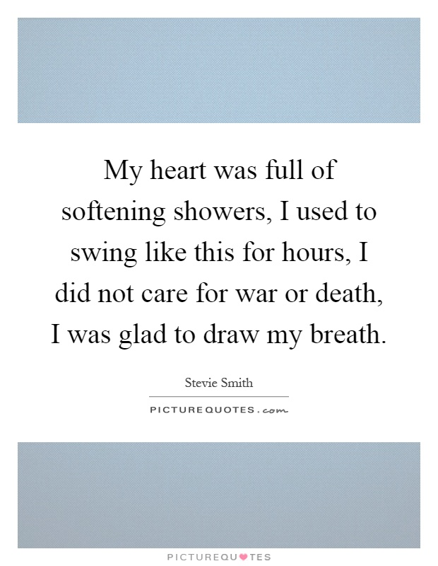 My heart was full of softening showers, I used to swing like this for hours, I did not care for war or death, I was glad to draw my breath Picture Quote #1
