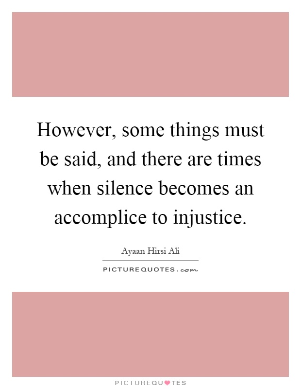 However, some things must be said, and there are times when silence becomes an accomplice to injustice Picture Quote #1