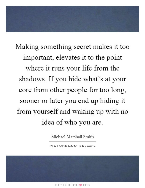 Making something secret makes it too important, elevates it to the point where it runs your life from the shadows. If you hide what's at your core from other people for too long, sooner or later you end up hiding it from yourself and waking up with no idea of who you are Picture Quote #1