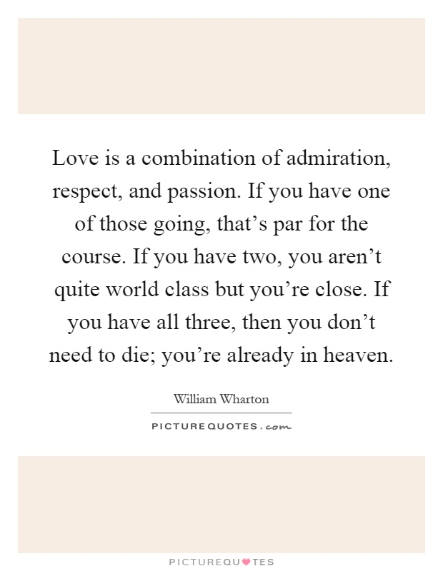 Love is a combination of admiration, respect, and passion. If you have one of those going, that's par for the course. If you have two, you aren't quite world class but you're close. If you have all three, then you don't need to die; you're already in heaven Picture Quote #1