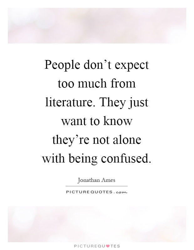People don't expect too much from literature. They just want to know they're not alone with being confused Picture Quote #1