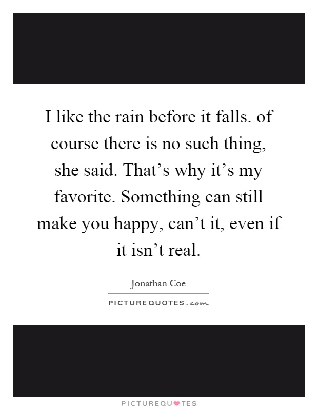 I like the rain before it falls. of course there is no such thing, she said. That's why it's my favorite. Something can still make you happy, can't it, even if it isn't real Picture Quote #1